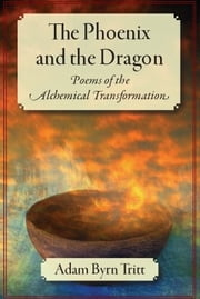 The Phoenix and the Dragon - Poems of the Alchemical Transformation ebook by Adam Byrn Tritt