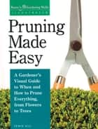 Pruning Made Easy - A Gardener's Visual Guide to When and How to Prune Everything, from Flowers to Trees ebook by Lewis Hill