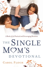 The Single Mom's Devotional - A Book of 52 Practical and Encouraging Devotions ebook by Carol Floch