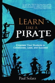 Learn Like a PIRATE - Empower Your Students to Collaborate, Lead, and Succeed ebook by Paul Solarz