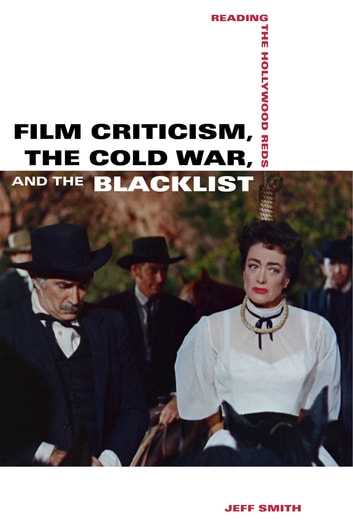 Film Criticism, the Cold War, and the Blacklist - Reading the Hollywood Reds ebook by Jeff Smith