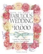 How to Have a Fabulous Wedding for $10,000 or Less ebook by Sharon Naylor