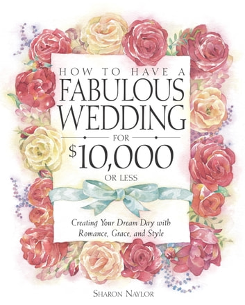 How to Have a Fabulous Wedding for $10,000 or Less - Creating Your Dream Day with Romance, Grace, and Style ebook by Sharon Naylor