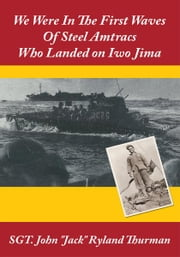 "We Were In The First Waves Of Steel Amtracs Who Landed on Iwo Jima ebook by SGT. John ""Jack"" Ryland Thurman"