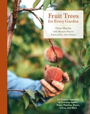 Fruit Trees for Every Garden - An Organic Approach to Growing Apples, Pears, Peaches, Plums, Citrus, and More ebook by Orin Martin, Manjula Martin, Alice Waters