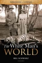 The White Man's World eBook by Bill Schwarz