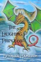 The Laughing Princess ebook by Seymour Hamilton