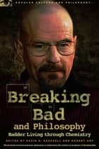 Breaking Bad and Philosophy - Badder Living through Chemistry ebook by David R. Koepsell, Robert Arp