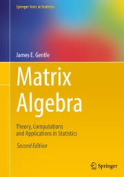 Matrix Algebra - Theory, Computations and Applications in Statistics ebook by James E. Gentle