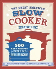 The Great American Slow Cooker Book - 500 Easy Recipes for Every Day and Every Size Machine ebook by Bruce Weinstein,Mark Scarbrough
