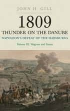 1809 Thunder On The Danube - Napoleon's Defeat of the Habsburgs, Vol. III: The Final Clashes of Wagram and Znaim ebook by Jack Gill