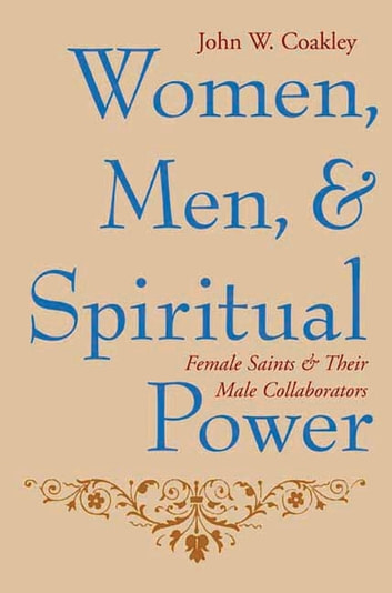 Women, Men, and Spiritual Power - Female Saints and Their Male Collaborators ebook by John Coakley