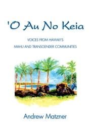 O Au No Keia - Voices From Hawai'i's Mahu and Transgender Communities ebook by Andrew Matzner