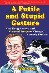 A Futile and Stupid Gesture - How Doug Kenney and National Lampoon Changed Comedy Forever ebook by Josh Karp