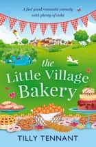 The Little Village Bakery - A feel good romantic comedy with plenty of cake ebook by
