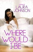 Where Would I Be ebook by Laura T. Johnson