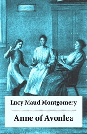 Anne of Avonlea - Anne Shirley Series, Unabridged ebook by Lucy Maud Montgomery