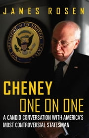 Cheney One on One - A Candid Conversation with America's Most Controversial Statesman ebook by James Rosen