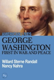 George Washington: First In War And Peace ebook by Willard Sterne Randall, Nancy Nahra