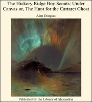 The Hickory Ridge Boy Scouts: Under Canvas Or, the Hunt for the Cartaret Ghost ebook by Alan Douglas