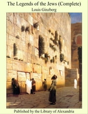 The Legends of the Jews (Complete) ebook by Louis Ginzberg