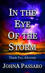In the Eye of the Storm - Thank You, Adversity ebook by JohnA Passaro