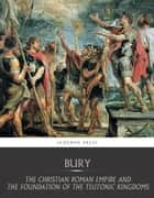 The Christian Roman Empire and the Foundation of the Teutonic Kingdoms eBook by J.B Bury