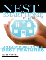 Nest Smart Home Electronics: An Easy Guide to the Best Features ebook by Bill Stonehem