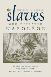 The Slaves Who Defeated Napoleon - Toussaint Louverture and the Haitian War of Independence, 1801–1804 ebook by Philippe R. Girard