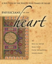 Physicians of the Heart - A Sufi View of the Ninety-Nine Names of Allah ebook by Wali Ali Meyer, Bilal Hyde