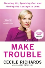 Make Trouble - Standing Up, Speaking Out, and Finding the Courage to Lead--My Life Story ebook by Cecile Richards