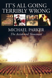 It's All Going Terribly Wrong - The Accidental Showman ebook by Michael Parker