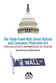 The Dodd-Frank Wall Street Reform and Consumer Protection Act - From Legislation to Implementation to Litigation ebook by Susan Berson,David Berson