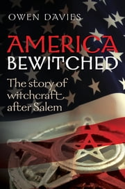 America Bewitched - The Story of Witchcraft After Salem ebook by Owen Davies