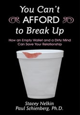 You Can't AFFORD to Break Up - How an Empty Wallet and a Dirty Mind Can Save Your Relationship ebook by Stacey Nelkin; Paul Schienberg Ph.D.