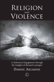 Religion and Violence: A Dialectical Engagement through the Insights of Bernard Lonergan ebook by Arcamone, Dominic