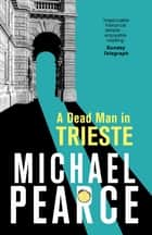 A Dead Man in Trieste - atmospheric historical crime from an award-winning author eBook by Michael Pearce