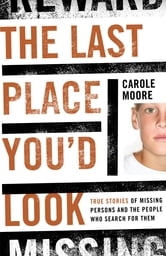 The Last Place You'd Look - True Stories of Missing Persons and the People Who Search for Them ebook by Carole Moore