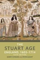 The Stuart Age - England, 1603–1714 ebook by Barry Coward, Peter Gaunt