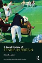 A Social History of Tennis in Britain ebook by Robert J. Lake