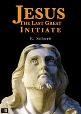 Jesus the Last Great Initiate ebook by Edouard Schuré