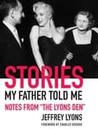 "Stories My Father Told Me - Notes from ""The Lyons Den"" ebook by Jeffrey Lyons, Charles Osgood"