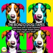 "The Bonzo Dog Tapes; Interviews with Vivian Stanshall, Neil Innes, Roger Ruskin Spear and ""Legs Larry Smith"" audiobook by Geoffrey Guiliano"