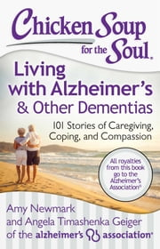 Chicken Soup for the Soul: Living with Alzheimer's & Other Dementias - 101 Stories of Caregiving, Coping, and Compassion ebook by Amy Newmark,Angela Timashenka Geiger