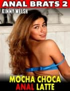 Mocha Choca Anal Latte : Anal Brats 2 ebook by Kimmy Welsh