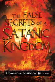 The False Secrets of a Satanic Kingdom ebook by Howard A. Robinson, Jr. D. Min.