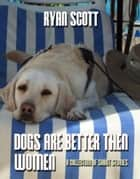 Dogs Are Better than Women, a Collection of Short Stories ebook by Ryan Scott