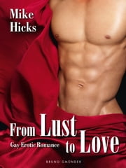 From Lust to Love - Gay Erotic Romance ebook by Mike Hicks
