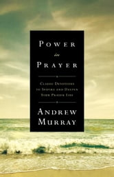 Power in Prayer - Classic Devotions to Inspire and Deepen Your Prayer Life ebook by Andrew Murray