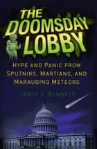 The Doomsday Lobby - Hype and Panic from Sputniks, Martians, and Marauding Meteors ebook by James T. Bennett